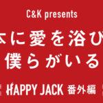 🎤2019/03/15(金)C&K presents 熊本に愛を浴びて、僕らがいる 〜HAPPY JACK 番外編〜